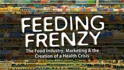 Feeding Frenzy - The Food Industry, Obesity and the Creation of a Health Crisis